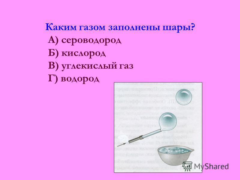 Каким газом заполнены шары? А) сероводород Б) кислород В) углекислый газ Г) водород