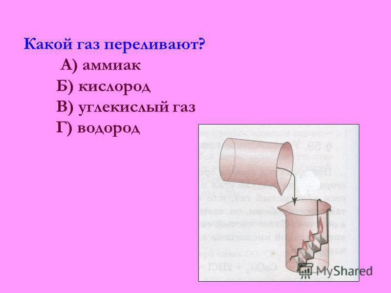 Какой газ переливают? А) аммиак Б) кислород В) углекислый газ Г) водород