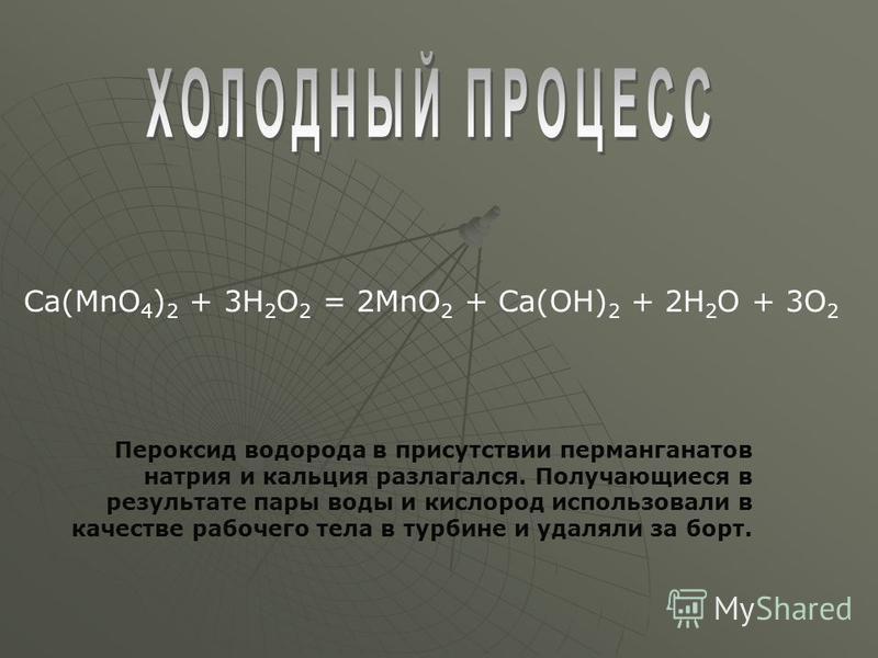 Пероксид водорода в присутствии перманганатов натрия и кальция разлагался. Получающиеся в результате пары воды и кислород использовали в качестве рабочего тела в турбине и удаляли за борт. Ca(MnO 4 ) 2 + 3H 2 O 2 = 2MnO 2 + Ca(OH) 2 + 2H 2 O + 3O 2