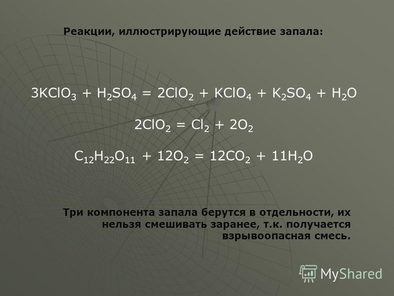 3KClO 3 + H 2 SO 4 = 2ClO 2 + KСlO 4 + K 2 SO 4 + H 2 O 2ClO 2 = Cl 2 + 2O 2 C 12 H 22 O 11 + 12O 2 = 12CO 2 + 11H 2 O Реакции, иллюстрирующие действие запала: Три компонента запала берутся в отдельности, их нельзя смешивать заранее, т.к. получается