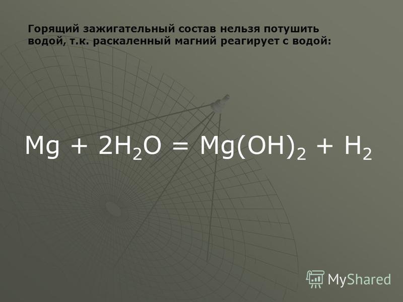 Горящий зажигательный состав нельзя потушить водой, т.к. раскаленный магний реагирует с водой: Mg + 2Н 2 O = Mg(ОН) 2 + Н 2