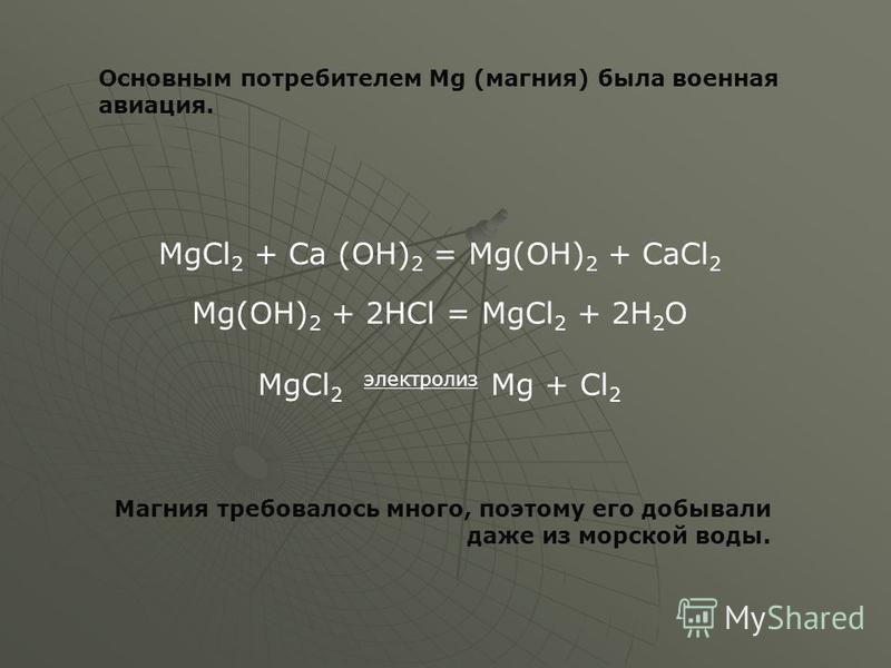 MgCl 2 + Ca (OH) 2 = Mg(OH) 2 + CaCl 2 Mg(OH) 2 + 2HCl = MgCl 2 + 2H 2 O MgCl 2 электролиз Mg + Cl 2 Основным потребителем Mg (магния) была военная авиация. Магния требовалось много, поэтому его добывали даже из морской воды.