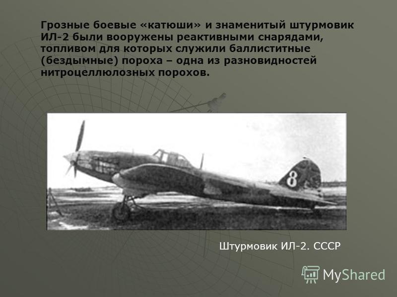 Штурмовик ИЛ-2. СССР Грозные боевые «катюши» и знаменитый штурмовик ИЛ-2 были вооружены реактивными снарядами, топливом для которых служили баллиститные (бездымные) пороха – одна из разновидностей нитроцеллюлозных порохов.