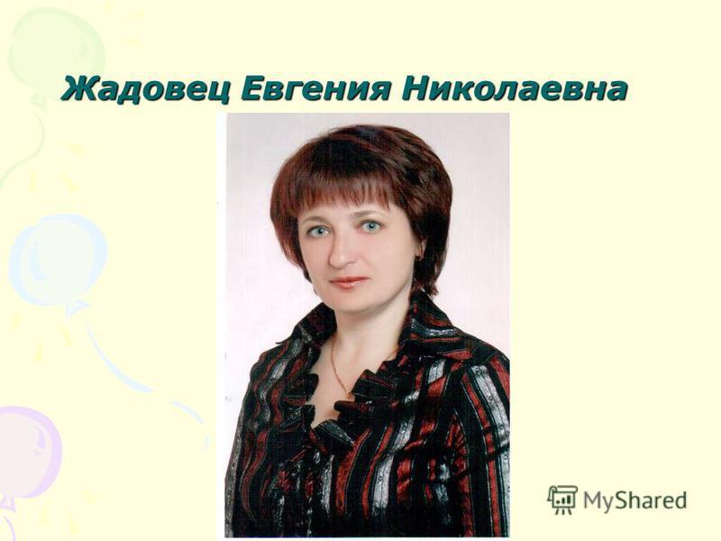 Жадовец Евгения Николаевна Жадовец Евгения Николаевна