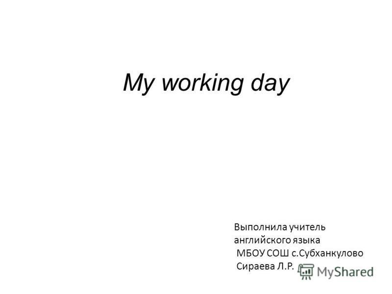 My working day Выполнила учитель английского языка МБОУ СОШ с.Субханкулово Сираева Л.Р.