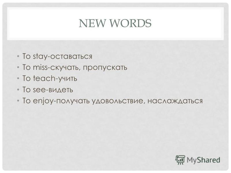 NEW WORDS To stay-оставаться To miss-скучать, пропускать To teach-учить To see-видеть To enjoy-получать удовольствие, наслаждаться