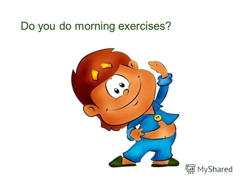 Do you do morning exercises?