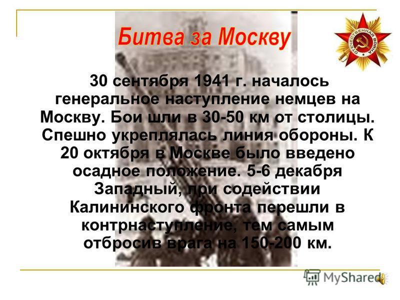 30 сентября 1941 г. началось генеральное наступление немцев на Москву. Бои шли в 30-50 км от столицы. Спешно укреплялась линия обороны. К 20 октября в Москве было введено осадное положение. 5-6 декабря Западный, при содействии Калининского фронта пер