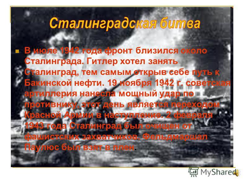 В июле 1942 года фронт близился около Сталинграда. Гитлер хотел занять Сталинград, тем самым открыв себе путь к Бакинской нефти. 19 ноября 1942 г. советская артиллерия нанесла мощный удар по противнику, этот день является переходом Красной Армии в на