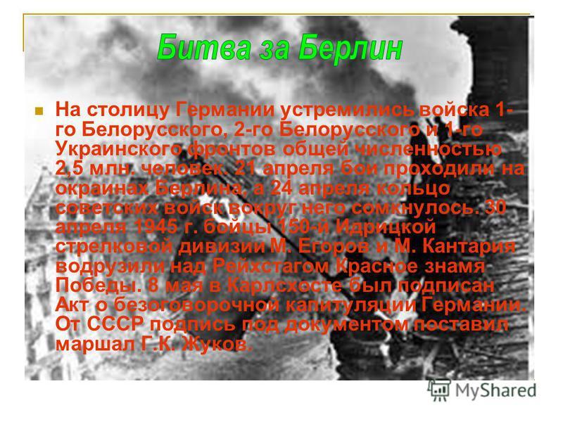 На столицу Германии устремились войска 1- го Белорусского, 2-го Белорусского и 1-го Украинского фронтов общей численностью 2,5 млн. человек. 21 апреля бои проходили на окраинах Берлина, а 24 апреля кольцо советских войск вокруг него сомкнулось. 30 ап
