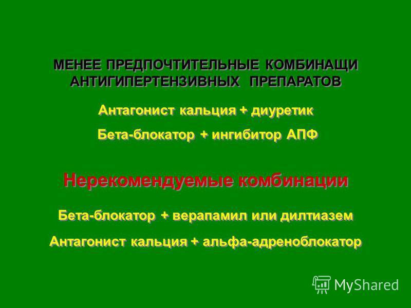 МЕНЕЕ ПРЕДПОЧТИТЕЛЬНЫЕ КОМБИНАЩИ АНТИГИПЕРТЕНЗИВНЫХ ПРЕПАРАТОВ Антагонист кальция + диуретик Бета-блокатор + ингибитор АПФ Нерекомендуемые комбинации Бета-блокатор + верапамил или дилтиазем Антагонист кальция + альфа-адреноблокатор МЕНЕЕ ПРЕДПОЧТИТЕЛ