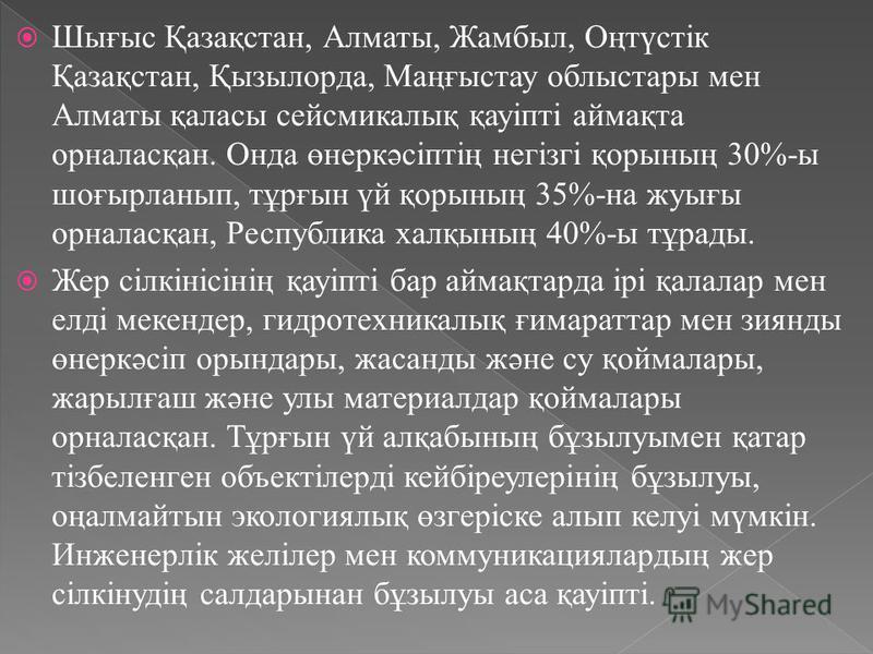 Шығыс Қазақстан, Алматы, Жамбыл, Оңтүстік Қазақстан, Қызылорда, Маңғыстау облыстары мен Алматы қаласы сейсмикалық қауіпті аймақта орналасқан. Онда өнеркәсіптің негізгі қорының 30%-ы шоғырланып, тұрғын үй қорының 35%-на жуығы орналасқан, Республика ха