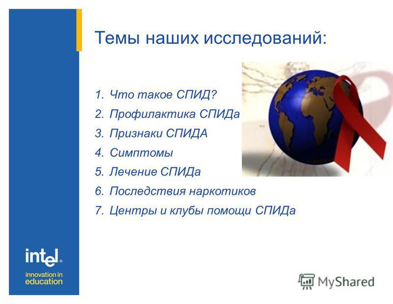 Темы наших исследований: 1. Что такое СПИД? 2. Профилактика СПИДа 3. Признаки СПИДА 4. Симптомы 5. Лечение СПИДа 6. Последствия наркотиков 7. Центры и клубы помощи СПИДа