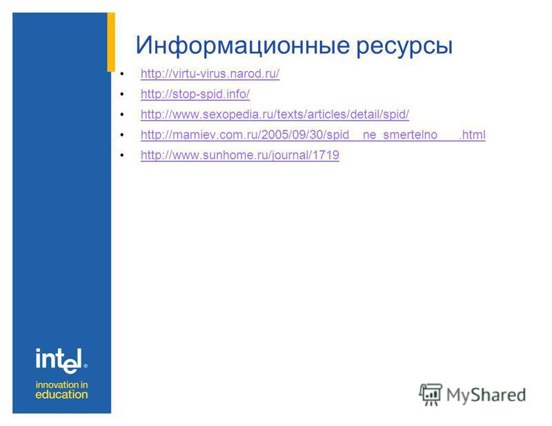 Информационные ресурсы http://virtu-virus.narod.ru/ http://stop-spid.info/ http://www.sexopedia.ru/texts/articles/detail/spid/ http://mamiev.com.ru/2005/09/30/spid__ne_smertelno___.html http://www.sunhome.ru/journal/1719