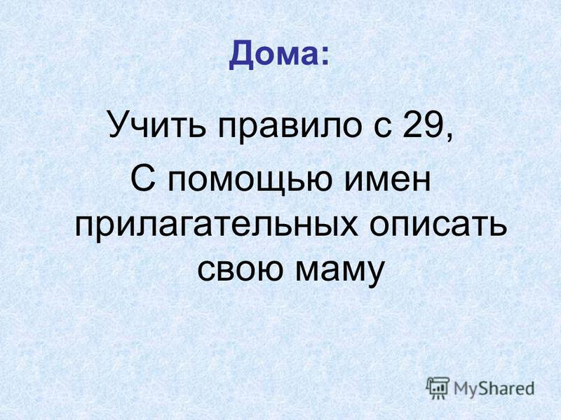 Дома: Учить правило с 29, С помощью имен прилагательных описать свою маму