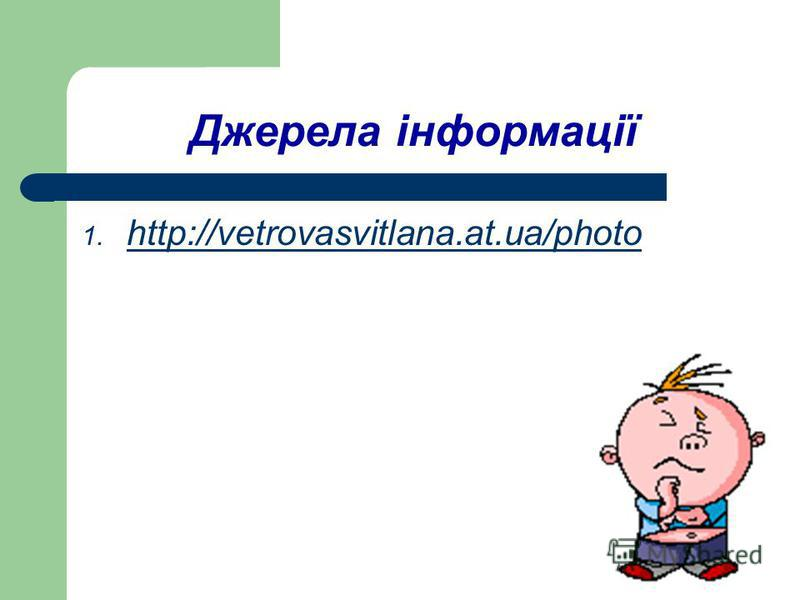Джерела інформації 1. http://vetrovasvitlana.at.ua/photo http://vetrovasvitlana.at.ua/photo