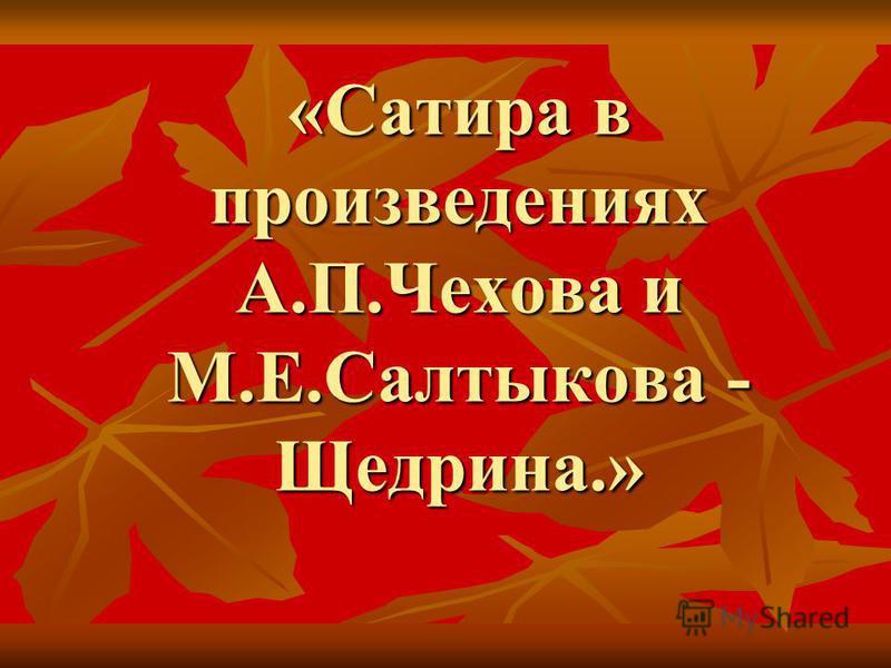 «Сатира в произведениях А.П.Чехова и М.Е.Салтыкова - Щедрина.»
