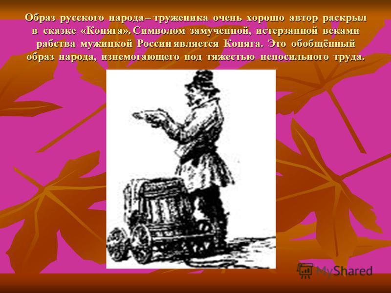Образ русского народа – труженика очень хорошо автор раскрыл в сказке «Коняга». Символом замученной, истерзанной веками рабства мужицкой России является Коняга. Это обобщённый образ народа, изнемогающего под тяжестью непосильного труда.