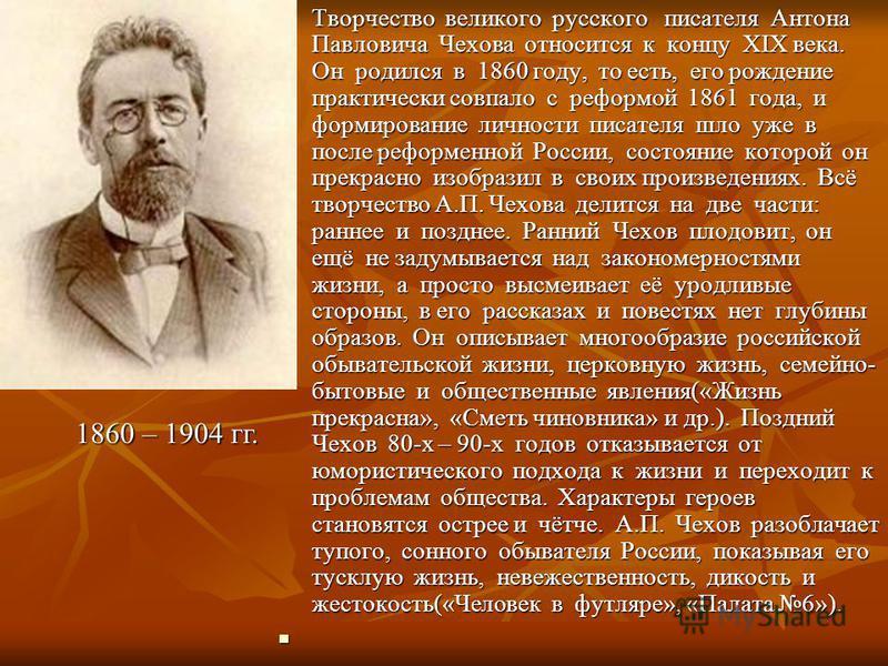 Творчество великого русского писателя Антона Павловича Чехова относится к концу ХIХ века. Он родился в 1860 году, то есть, его рождение практически совпало с реформой 1861 года, и формирование личности писателя шло уже в после реформенной России, сос