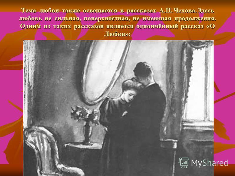 Тема любви также освещается в рассказах А.П. Чехова. Здесь любовь не сильная, поверхностная, не имеющая продолжения. Одним из таких рассказов является одноимённый рассказ «О Любви»: