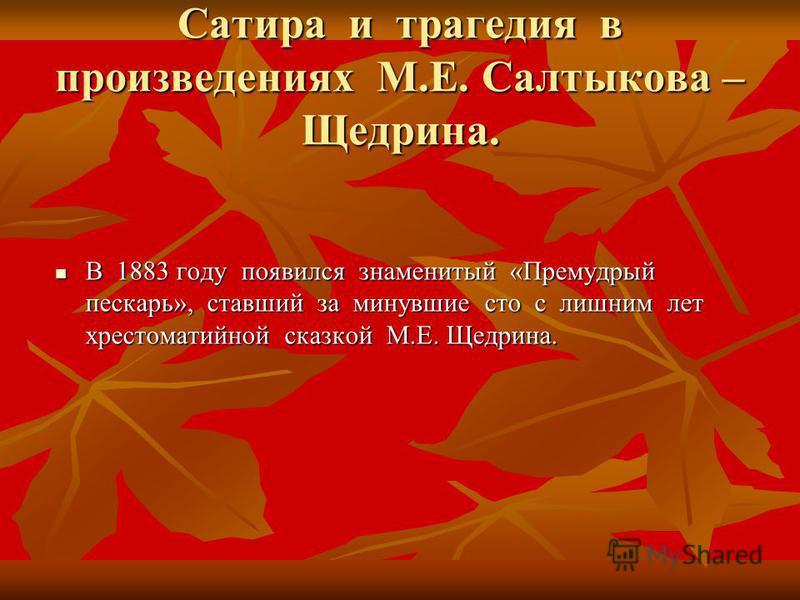 Сатира и трагедия в произведениях М.Е. Салтыкова – Щедрина. В 1883 году появился знаменитый «Премудрый пескарь», ставший за минувшие сто с лишним лет хрестоматийной сказкой М.Е. Щедрина. В 1883 году появился знаменитый «Премудрый пескарь», ставший за