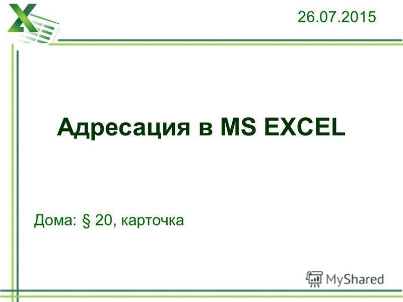 Адресация в MS EXCEL 26.07.2015 Дома: § 20, карточка