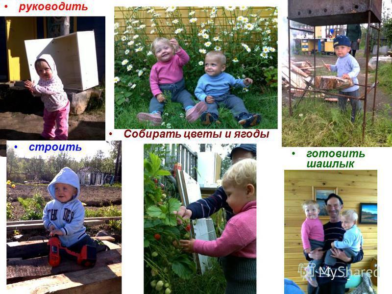 руководить строить готовить шашлык Собирать цветы и ягоды