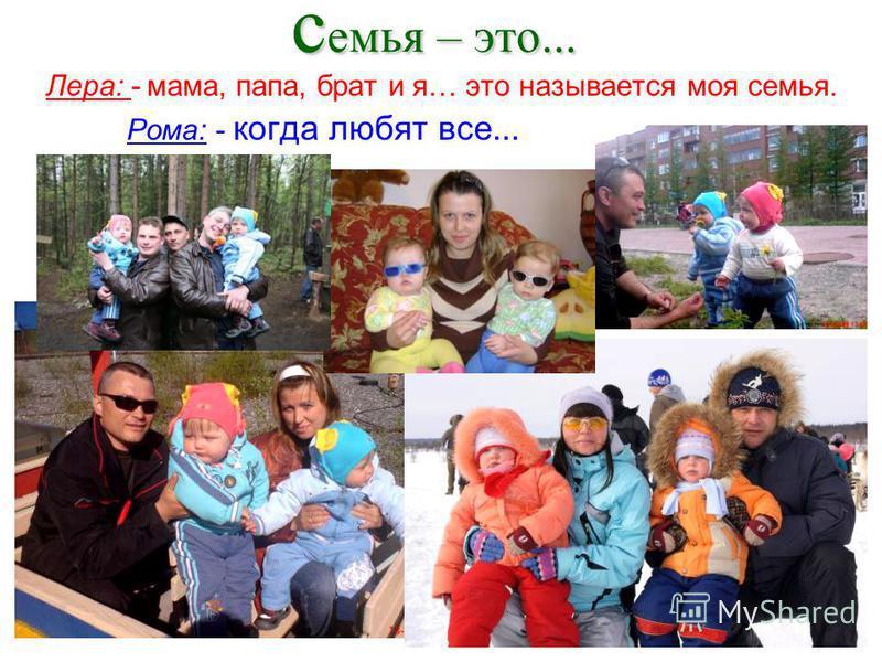 семья – это... Лера: - мама, папа, брат и я… это называется моя семья. Рома: - когда любят все...