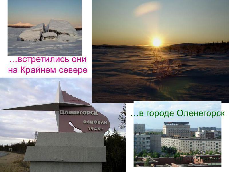 …встретились они на Крайнем севере …в городе Оленегорск
