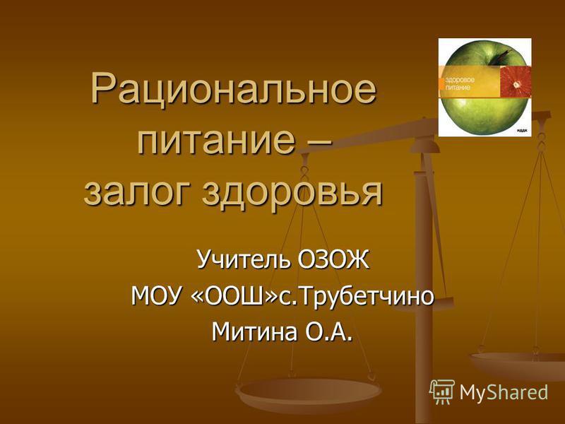 Рациональное питание – залог здоровья Учитель ОЗОЖ МОУ «ООШ»с.Трубетчино Митина О.А.