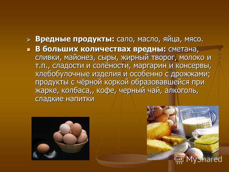 Вредные продукты: сало, масло, яйца, мясо. Вредные продукты: сало, масло, яйца, мясо. В больших количествах вредны: сметана, сливки, майонез, сыры, жирный творог, молоко и т.п., сладости и солёности, маргарин и консервы, хлебобулочные изделия и особе