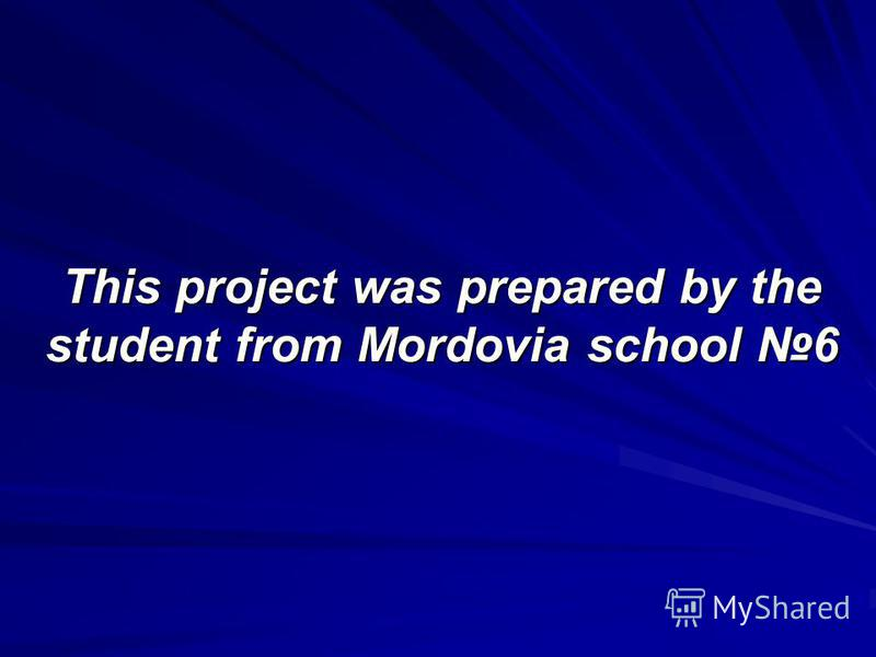 This project was prepared by the student from Mordovia school 6