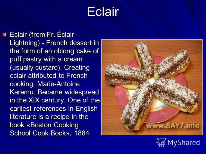 Eclair Eclair (from Fr. Éclair - Lightning) - French dessert in the form of an oblong cake of puff pastry with a cream (usually custard). Creating eclair attributed to French cooking, Marie-Antoine Karemu. Became widespread in the XIX century. One of