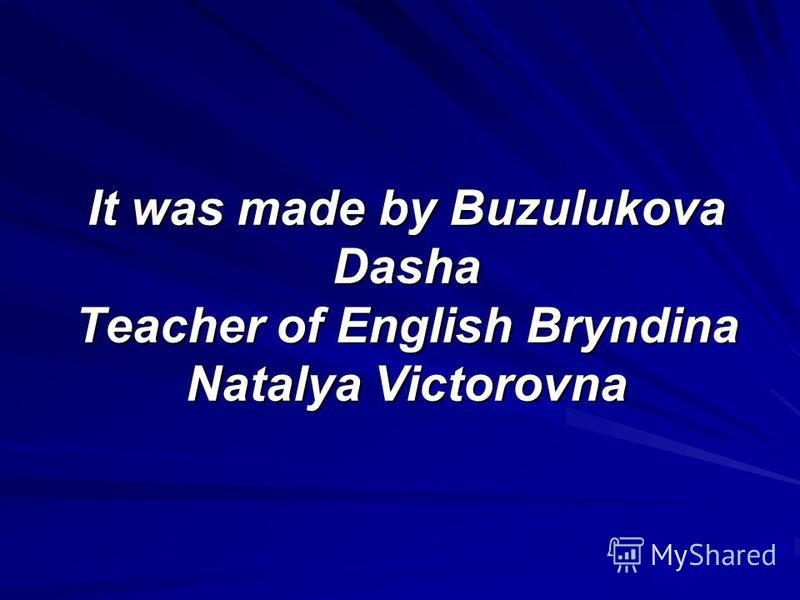 It was made by Buzulukova Dasha Teacher of English Bryndina Natalya Victorovna