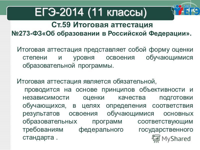 LOGO ЕГЭ-2014 (11 классы) Ст.59 Итоговая аттестация 273-ФЗ«Об образовании в Российской Федерации». Итоговая аттестация представляет собой форму оценки степени и уровня освоения обучающимися образовательной программы. Итоговая аттестация является обяз