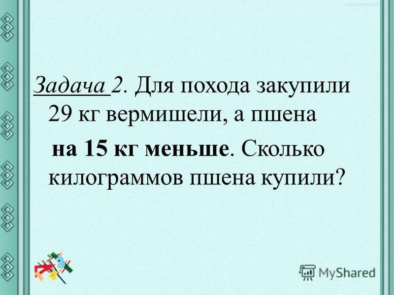 Задача 2. Для похода закупили 29 кг вермишели, а пшена на 15 кг меньше. Сколько килограммов пшена купили?