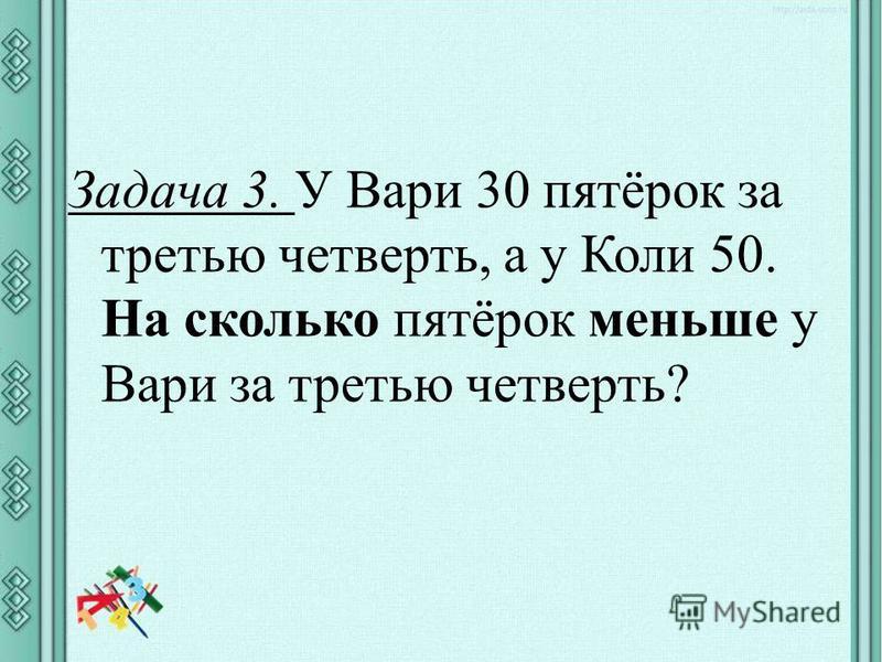 Задача 3. У Вари 30 пятёрок за третью четверть, а у Коли 50. На сколько пятёрок меньше у Вари за третью четверть?