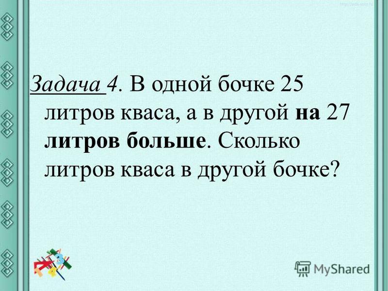 Задача 4. В одной бочке 25 литров кваса, а в другой на 27 литров больше. Сколько литров кваса в другой бочке?