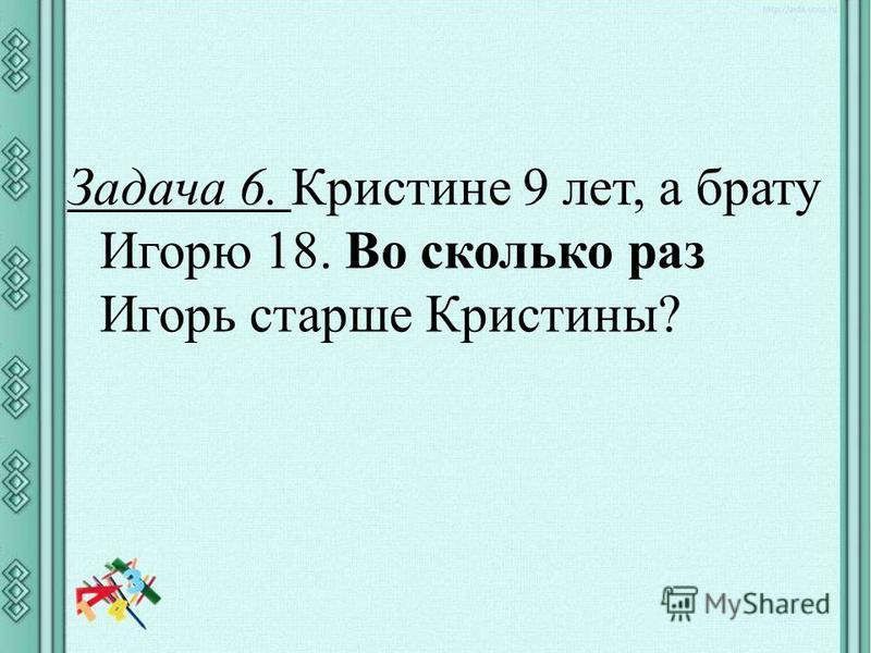 Задача 6. Кристине 9 лет, а брату Игорю 18. Во сколько раз Игорь старше Кристины?