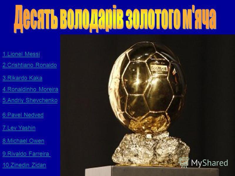 1.Lionel Messi 2.Crishtiano Ronaldo 3.Rikardo Kaka 4.Ronaldinho Moreira 5.Andriy Shevchenko 6.Pavel Nedved 7.Lev Yashin 8.Michael Owen 9.Rivaldo Farreira 10.Zinedin Zidan
