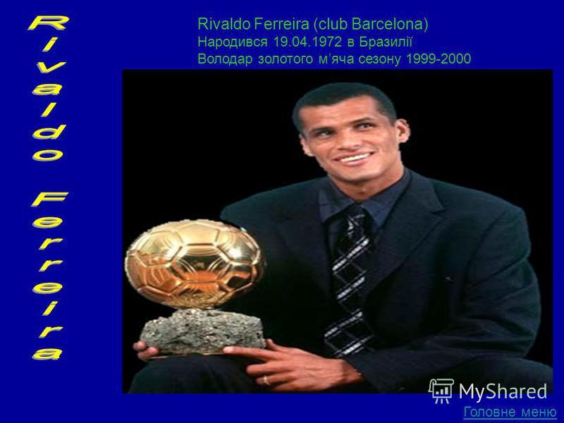 Головне меню Rivaldo Ferreira (club Barcelona) Народився 19.04.1972 в Бразилії Володар золотого мяча сезону 1999-2000
