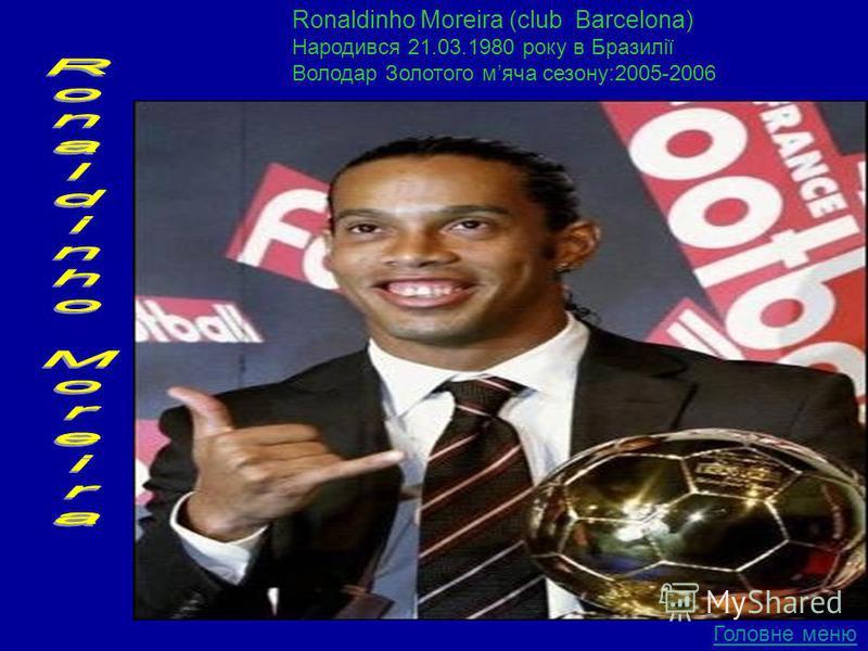 Ronaldinho Moreira (club Barcelona) Народився 21.03.1980 року в Бразилії Володар Золотого мяча сезону:2005-2006 Головне меню