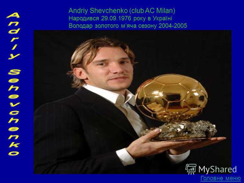 Andriy Shevchenko (club AC Milan) Народився 29.09.1976 року в Україні Володар золотого мяча сезону 2004-2005