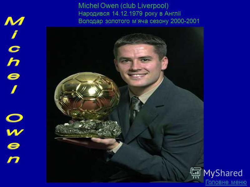 Головне меню Michel Owen (club Liverpool) Народився 14.12.1979 року в Англії Володар золотого мяча сезону 2000-2001