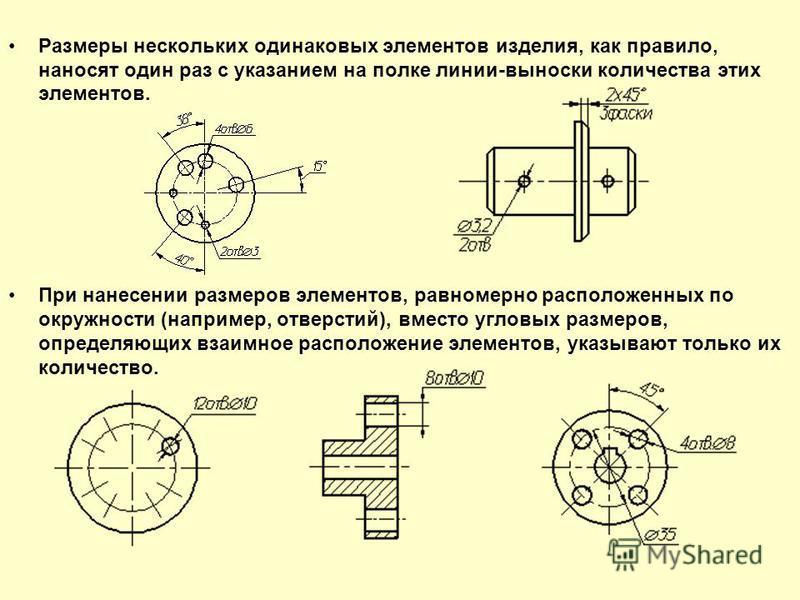 Размеры нескольких одинаковых элементов изделия, как правило, наносят один раз с указанием на полке линии-выноски количества этих элементов. При нанесении размеров элементов, равномерно расположенных по окружности (например, отверстий), вместо угловы