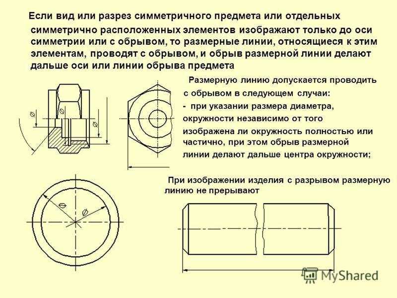 Если вид или разрез симметричного предмета или отдельных симметрично расположенных элементов изображают только до оси симметрии или с обрывом, то размерные линии, относящиеся к этим элементам, проводят с обрывом, и обрыв размерной линии делают дальше