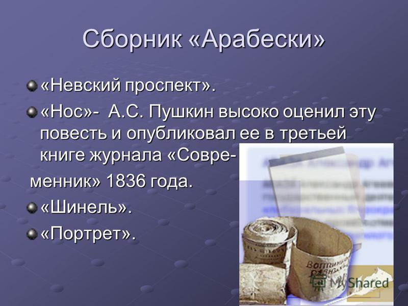 Сборник «Арабески» «Невский проспект». «Нос»- А.С. Пушкин высоко оценил эту повесть и опубликовал ее в третьей книге журнала «Совре- манник» 1836 года. манник» 1836 года.«Шинель».«Портрет».