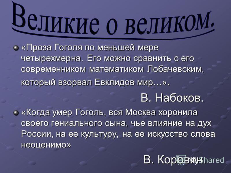 «Проза Гоголя по меньшей мере четырехмерна. Его можно сравнить с его совреманником математиком Лобачевским, который взорвал Евклидов мир…». В. Набоков. В. Набоков. «Когда умер Гоголь, вся Москва хоронила своего гениального сына, чье влияние на дух Ро