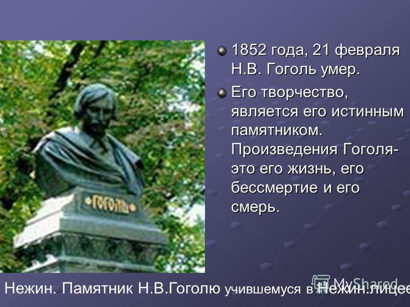 1852 года, 21 февраля Н.В. Гоголь умер. Его творчество, является его истинным памятником. Произведения Гоголя- это его жизнь, его бессмертие и его смерь. Нежин. Памятник Н.В.Гоголю учившемуся в Нежин.лицее