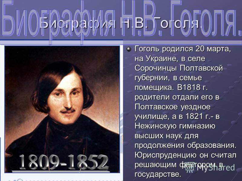 Биография Н.В. Гоголя. Гоголь родился 20 марта, на Украине, в селе Сорочинцы Полтавской губернии, в семье помещика. В1818 г. родители отдали его в Полтавское уездное училище, а в 1821 г.- в Нежинскую гимназию высших наук для продолжения образования.